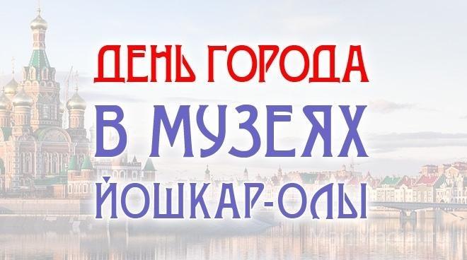 День города в музеях Йошкар-Олы